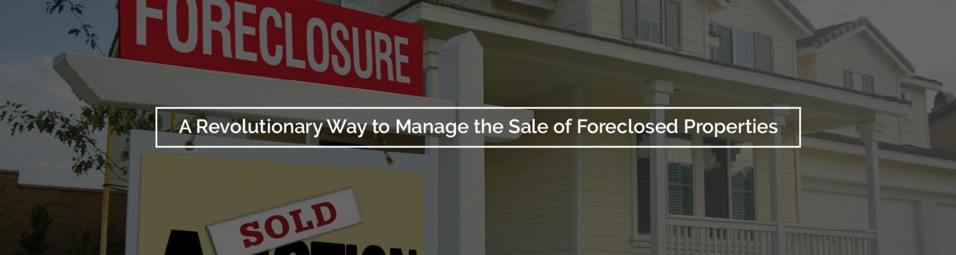 A Revolutionary Way to Manage the Sale of Foreclosed Properties